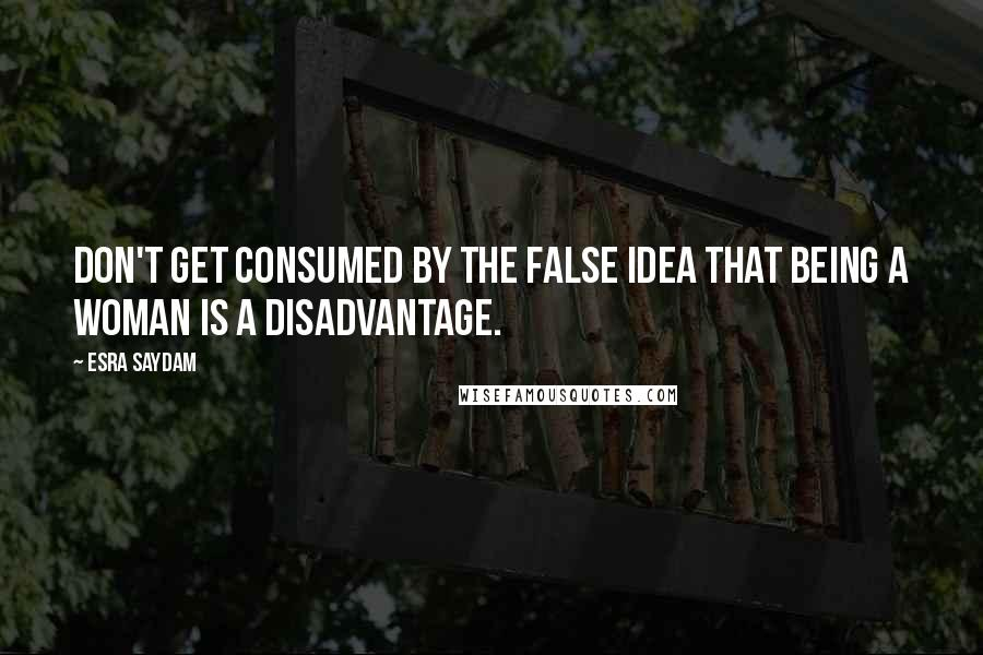 Esra Saydam quotes: Don't get consumed by the false idea that being a woman is a disadvantage.