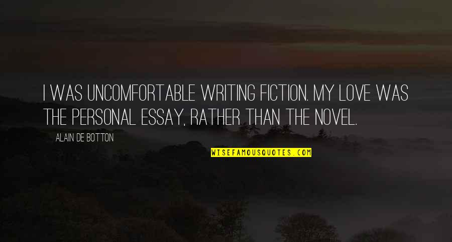 Essay Quotes By Alain De Botton: I was uncomfortable writing fiction. My love was