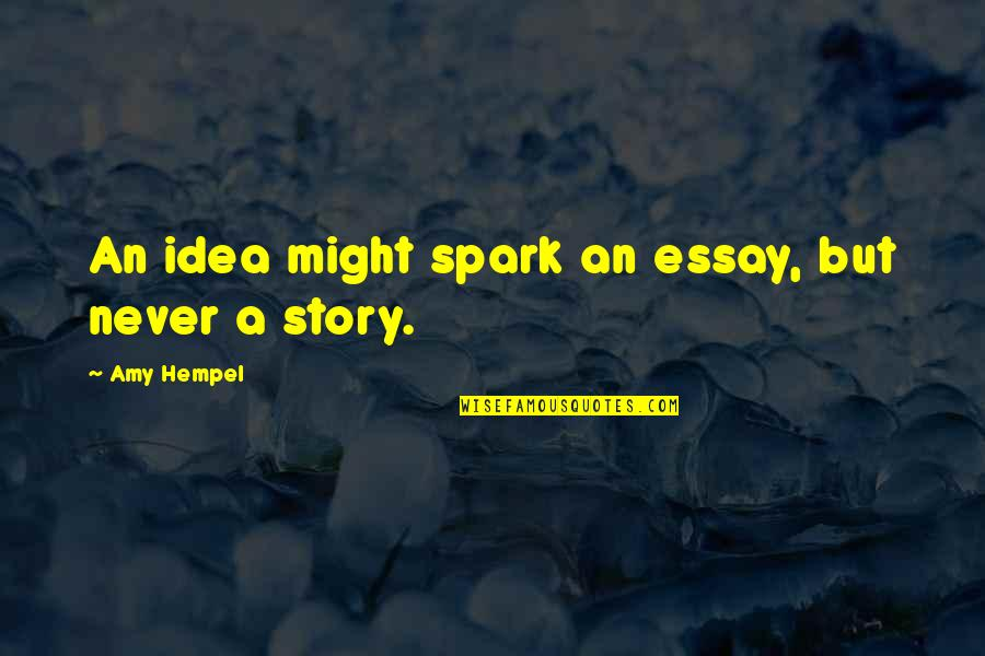 Essay Quotes By Amy Hempel: An idea might spark an essay, but never