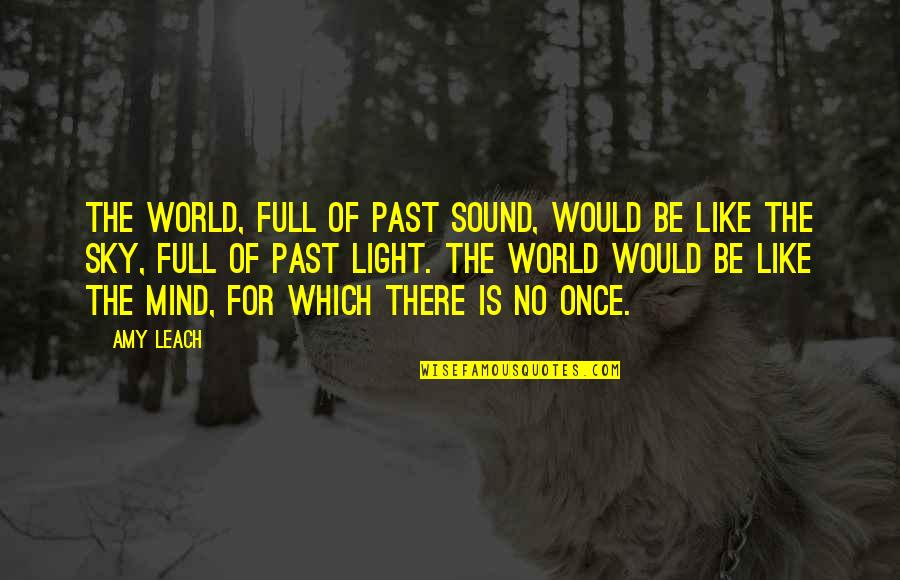 Essay Quotes By Amy Leach: The world, full of past sound, would be