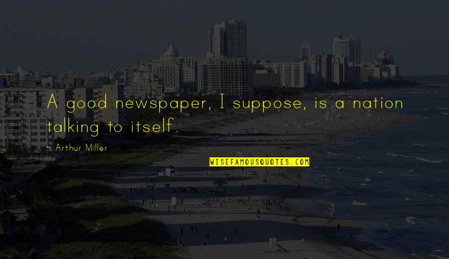 Essay Quotes By Arthur Miller: A good newspaper, I suppose, is a nation