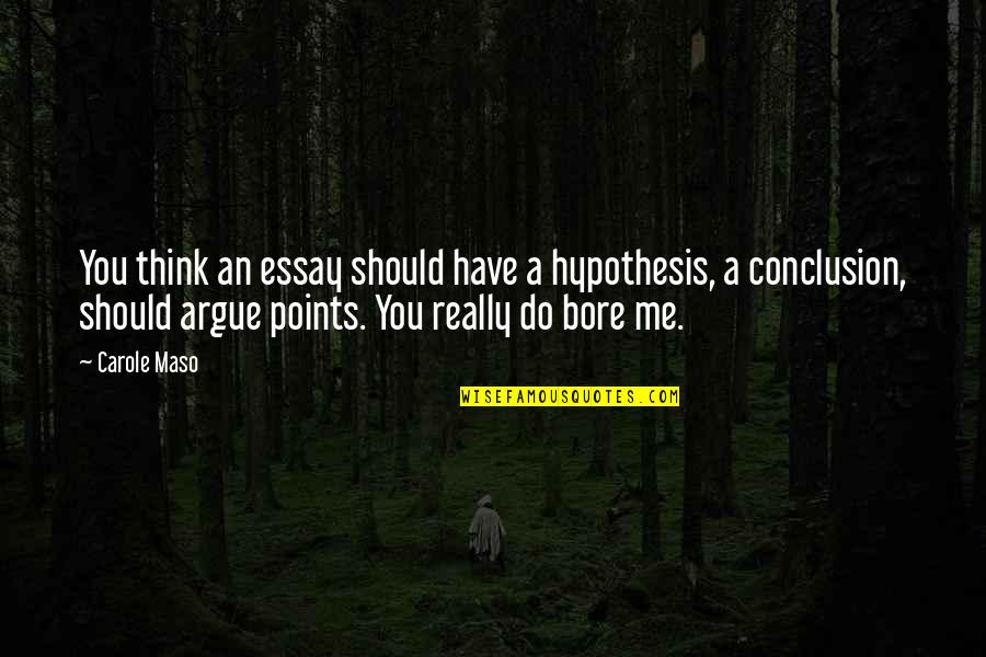 Essay Quotes By Carole Maso: You think an essay should have a hypothesis,