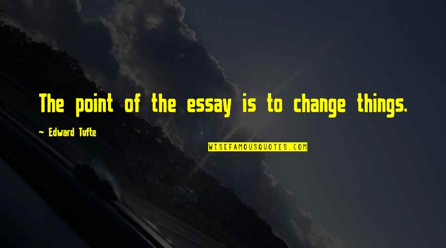Essay Quotes By Edward Tufte: The point of the essay is to change