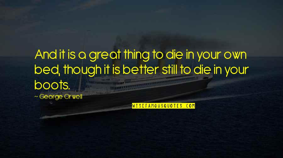 Essay Quotes By George Orwell: And it is a great thing to die