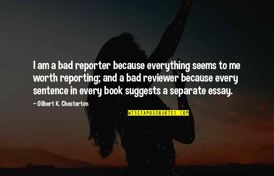 Essay Quotes By Gilbert K. Chesterton: I am a bad reporter because everything seems