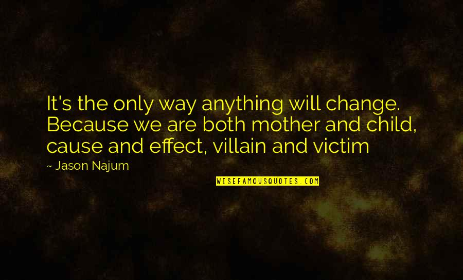 Essay Quotes By Jason Najum: It's the only way anything will change. Because
