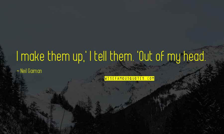 Essay Quotes By Neil Gaiman: I make them up,' I tell them. 'Out
