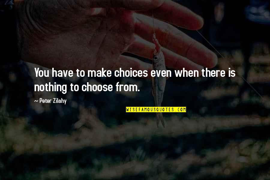 Essay Quotes By Peter Zilahy: You have to make choices even when there