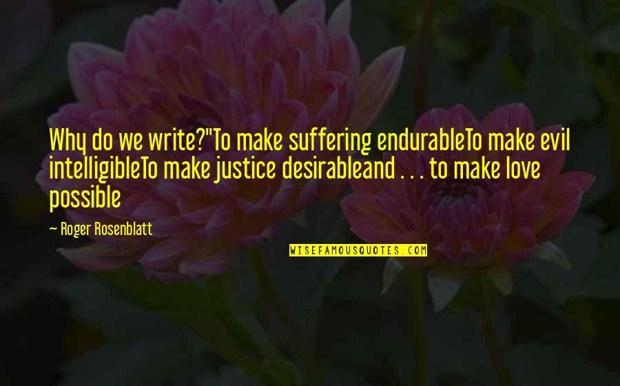 "Essay Quotes By Roger Rosenblatt: Why do we write?""To make suffering endurableTo make"