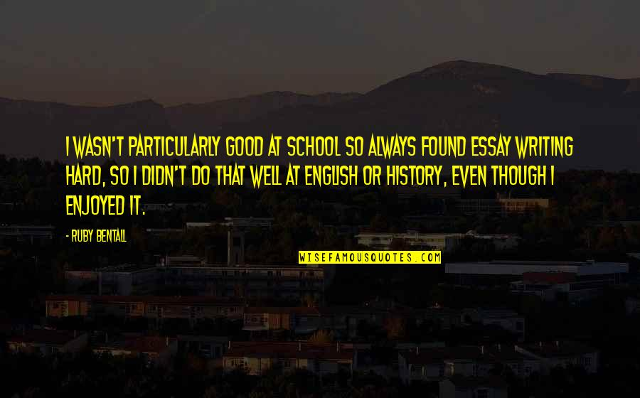 Essay Quotes By Ruby Bentall: I wasn't particularly good at school so always