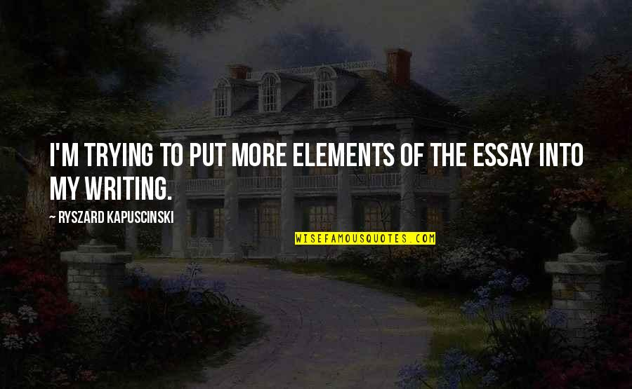 Essay Quotes By Ryszard Kapuscinski: I'm trying to put more elements of the