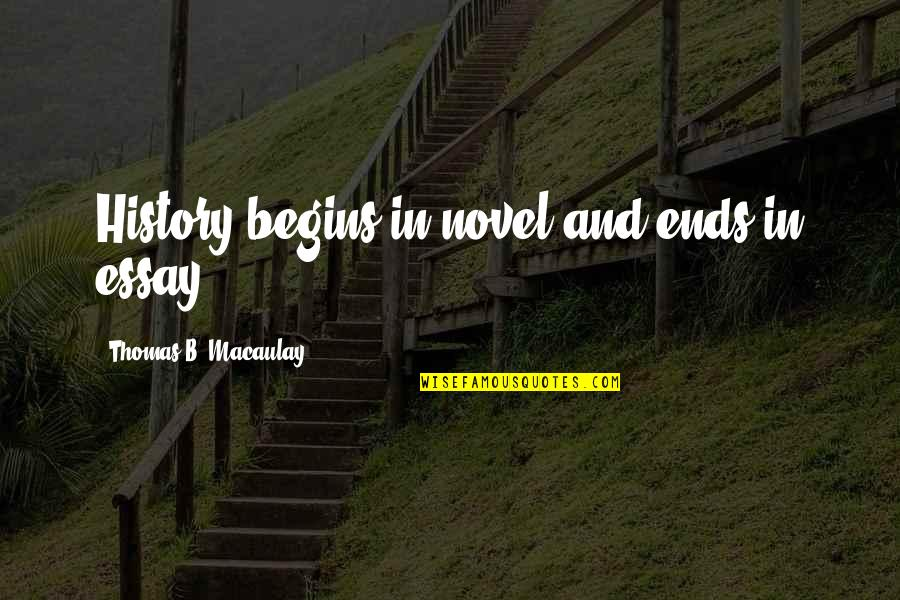 Essay Quotes By Thomas B. Macaulay: History begins in novel and ends in essay.