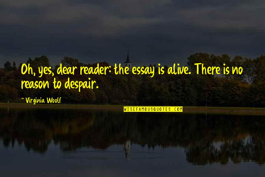 Essay Quotes By Virginia Woolf: Oh, yes, dear reader: the essay is alive.