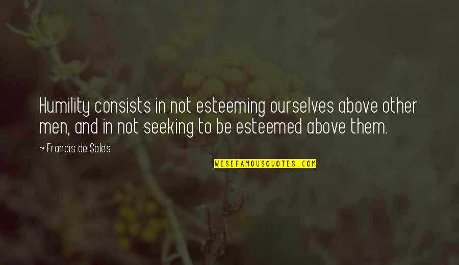 Esteeming Quotes By Francis De Sales: Humility consists in not esteeming ourselves above other