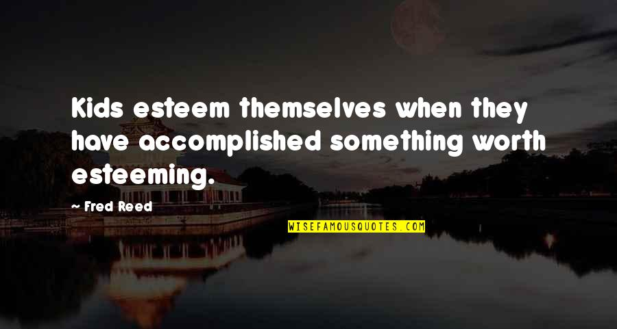 Esteeming Quotes By Fred Reed: Kids esteem themselves when they have accomplished something