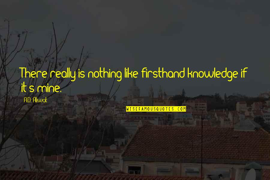 Esteem's Quotes By A.D. Aliwat: There really is nothing like firsthand knowledge if