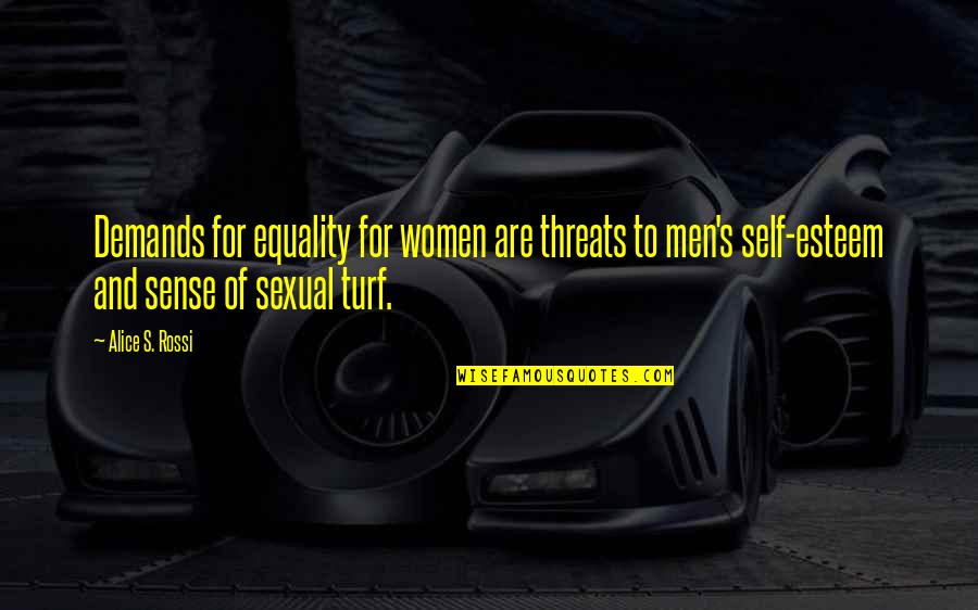Esteem's Quotes By Alice S. Rossi: Demands for equality for women are threats to