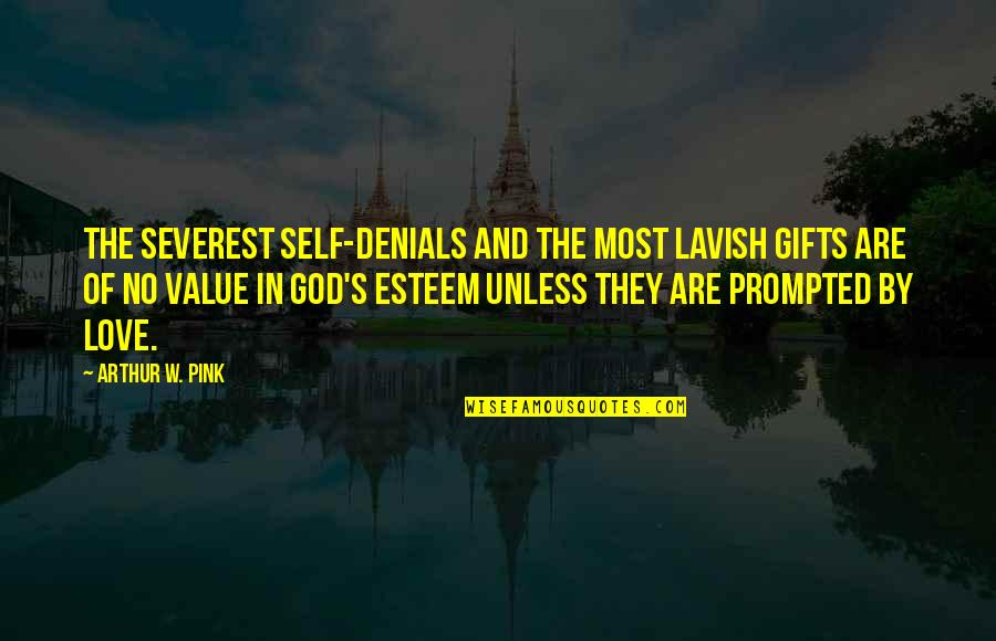 Esteem's Quotes By Arthur W. Pink: The severest self-denials and the most lavish gifts
