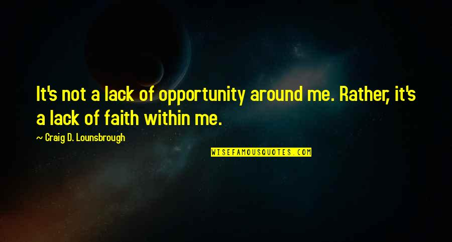 Esteem's Quotes By Craig D. Lounsbrough: It's not a lack of opportunity around me.