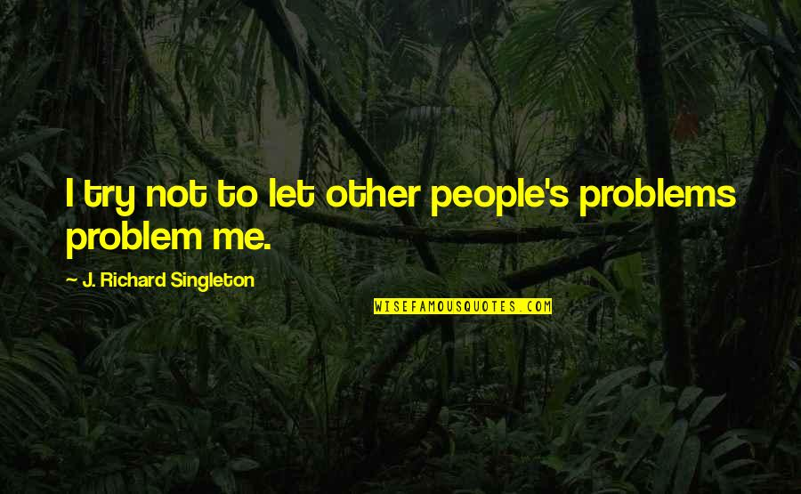 Esteem's Quotes By J. Richard Singleton: I try not to let other people's problems