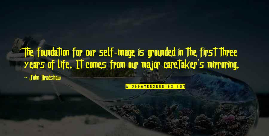 Esteem's Quotes By John Bradshaw: The foundation for our self-image is grounded in