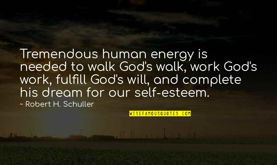 Esteem's Quotes By Robert H. Schuller: Tremendous human energy is needed to walk God's