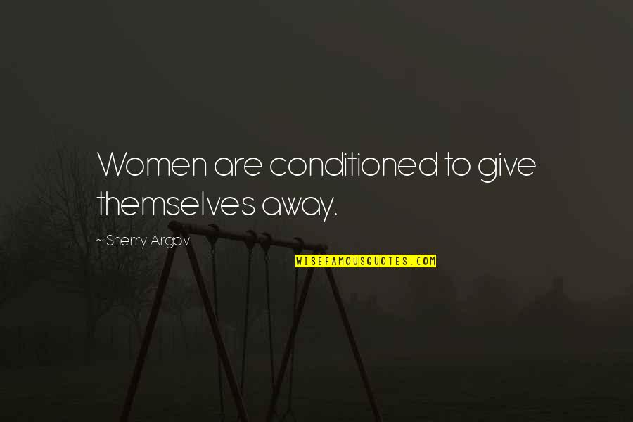 Esteem's Quotes By Sherry Argov: Women are conditioned to give themselves away.