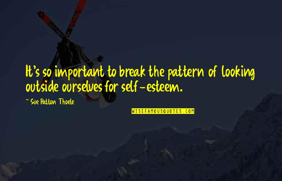 Esteem's Quotes By Sue Patton Thoele: It's so important to break the pattern of
