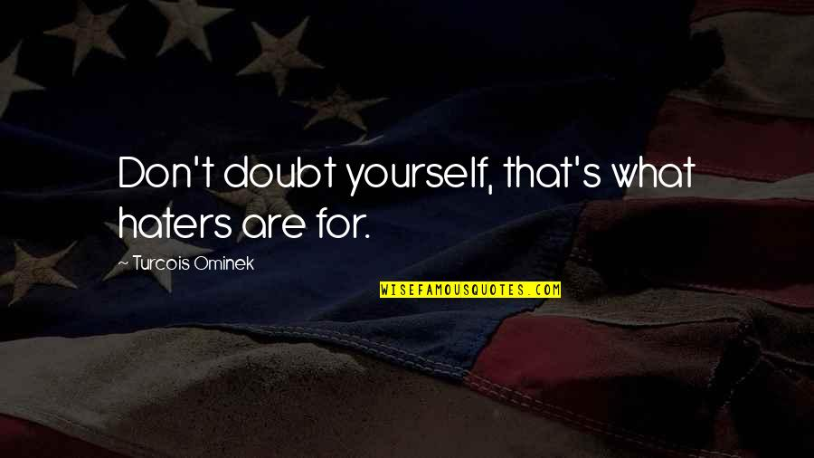 Esteem's Quotes By Turcois Ominek: Don't doubt yourself, that's what haters are for.