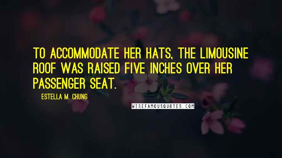 Estella M. Chung quotes: To accommodate her hats, the limousine roof was raised five inches over her passenger seat.