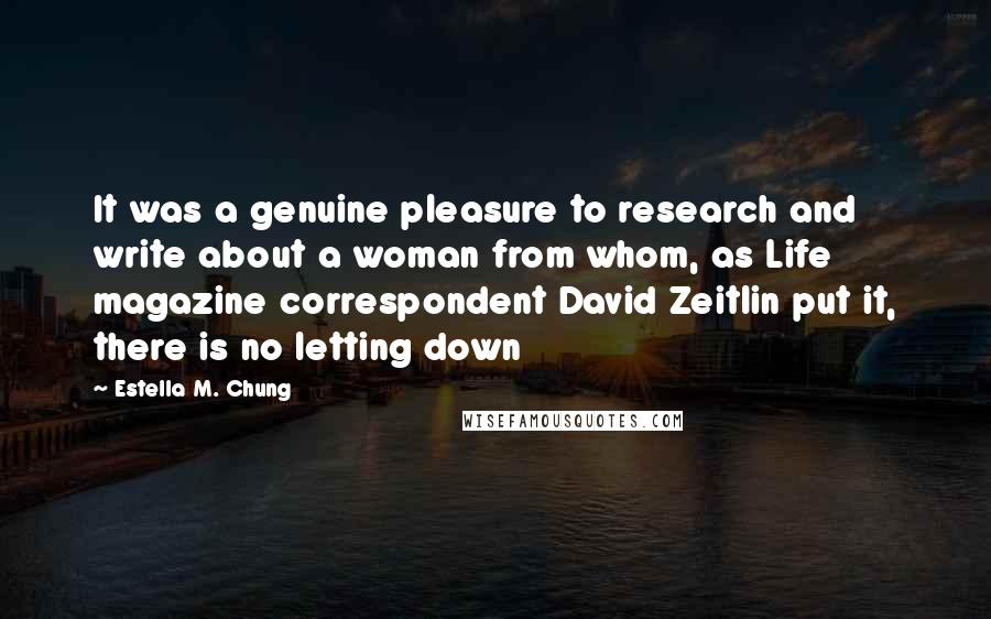 Estella M. Chung quotes: It was a genuine pleasure to research and write about a woman from whom, as Life magazine correspondent David Zeitlin put it, there is no letting down