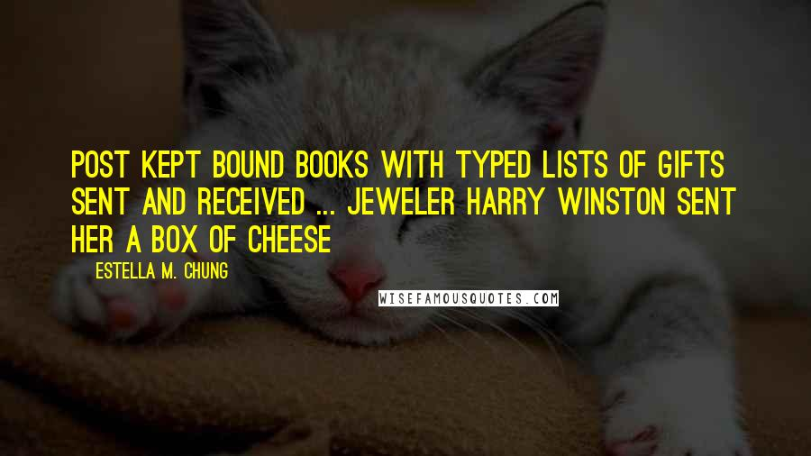 Estella M. Chung quotes: Post kept bound books with typed lists of gifts sent and received ... jeweler Harry Winston sent her a box of cheese