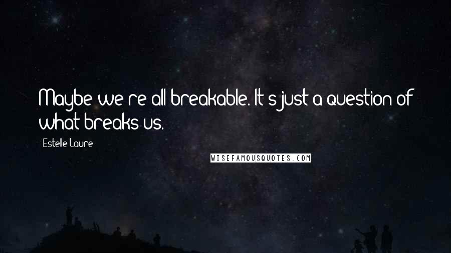 Estelle Laure quotes: Maybe we're all breakable. It's just a question of what breaks us.