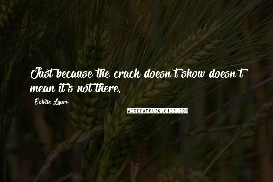 Estelle Laure quotes: Just because the crack doesn't show doesn't mean it's not there.