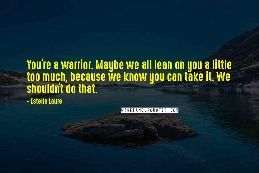 Estelle Laure quotes: You're a warrior. Maybe we all lean on you a little too much, because we know you can take it. We shouldn't do that.