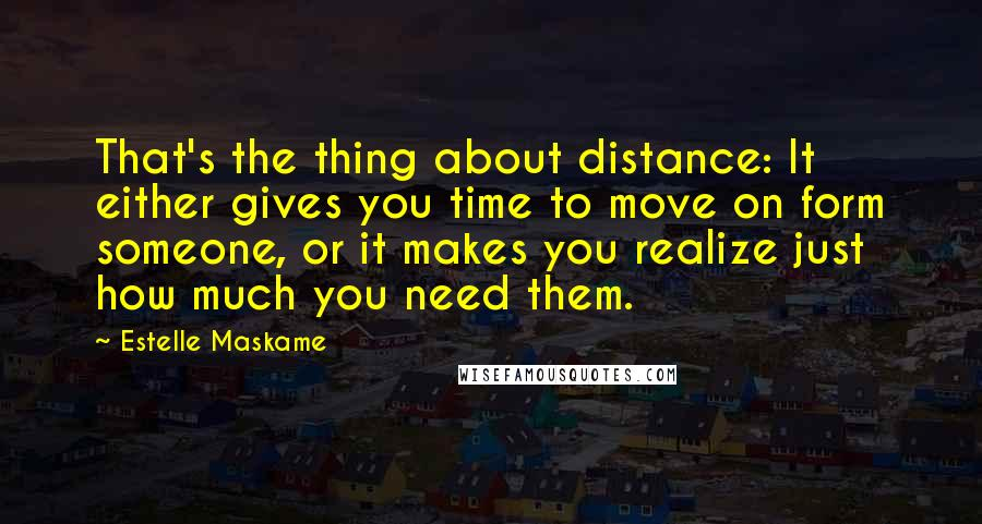 Estelle Maskame quotes: That's the thing about distance: It either gives you time to move on form someone, or it makes you realize just how much you need them.