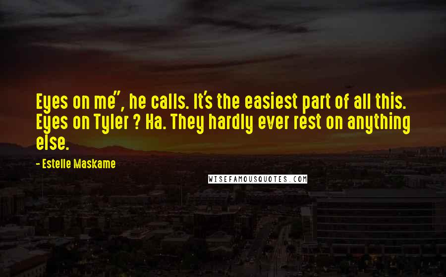 "Estelle Maskame quotes: Eyes on me"", he calls. It's the easiest part of all this. Eyes on Tyler ? Ha. They hardly ever rest on anything else."