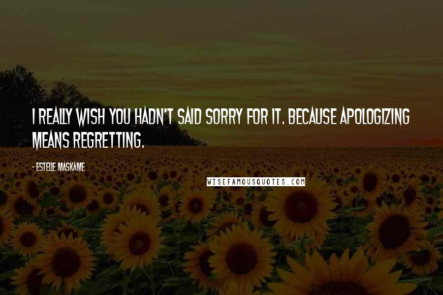 Estelle Maskame quotes: I really wish you hadn't said sorry for it. Because apologizing means regretting.
