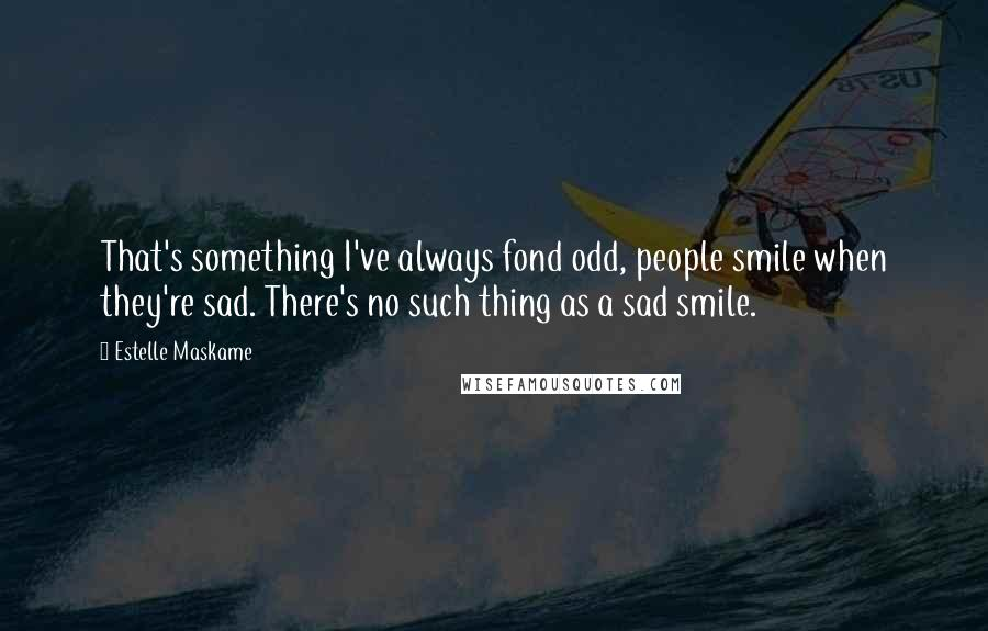 Estelle Maskame quotes: That's something I've always fond odd, people smile when they're sad. There's no such thing as a sad smile.