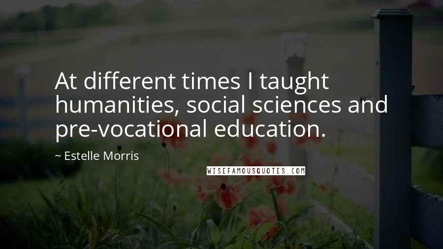 Estelle Morris quotes: At different times I taught humanities, social sciences and pre-vocational education.