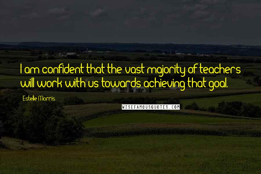 Estelle Morris quotes: I am confident that the vast majority of teachers will work with us towards achieving that goal.