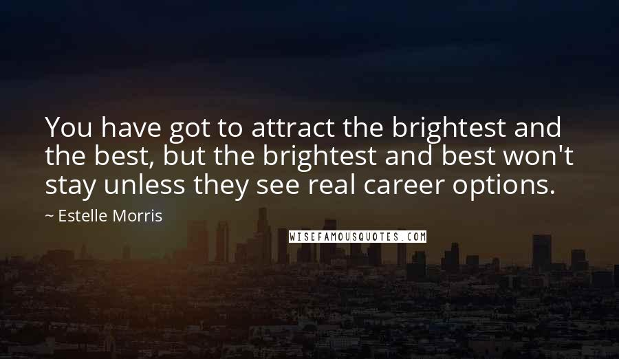 Estelle Morris quotes: You have got to attract the brightest and the best, but the brightest and best won't stay unless they see real career options.