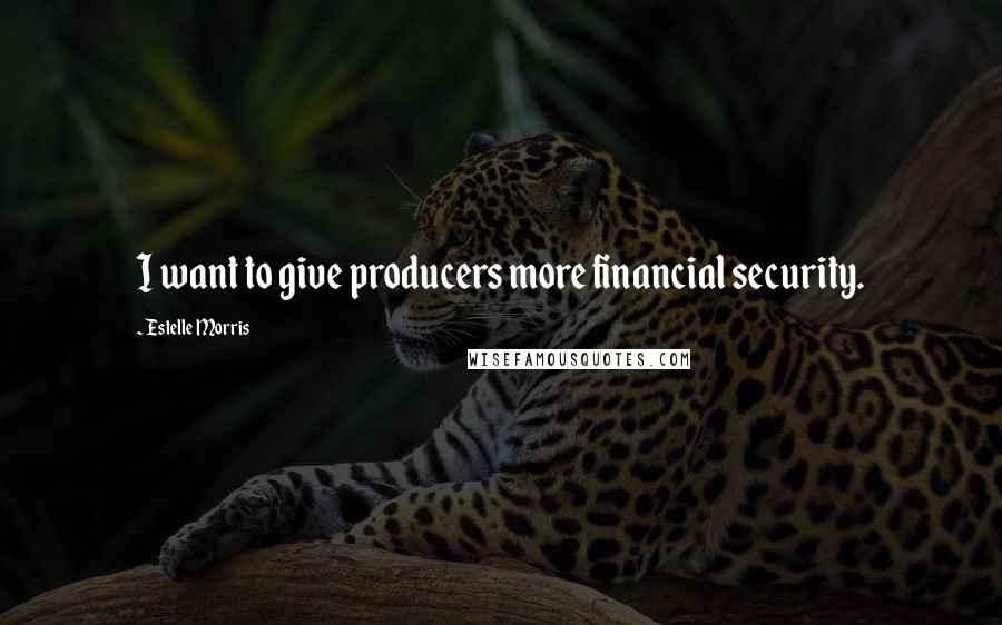 Estelle Morris quotes: I want to give producers more financial security.