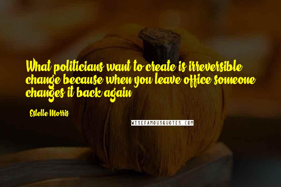 Estelle Morris quotes: What politicians want to create is irreversible change because when you leave office someone changes it back again.