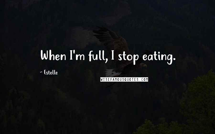 Estelle quotes: When I'm full, I stop eating.