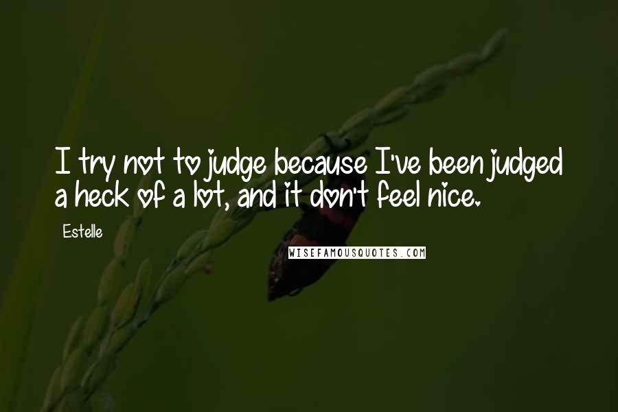 Estelle quotes: I try not to judge because I've been judged a heck of a lot, and it don't feel nice.