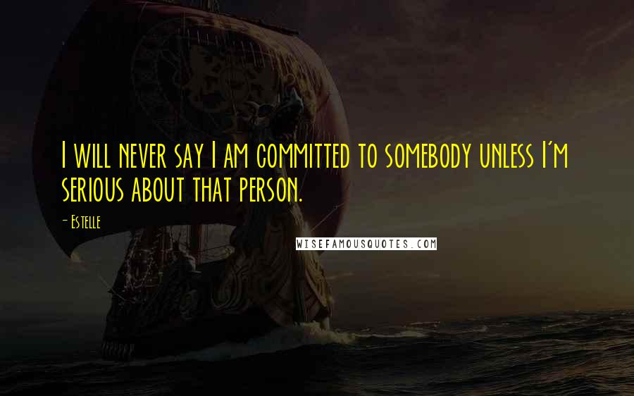 Estelle quotes: I will never say I am committed to somebody unless I'm serious about that person.