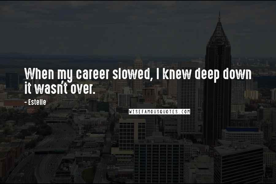 Estelle quotes: When my career slowed, I knew deep down it wasn't over.