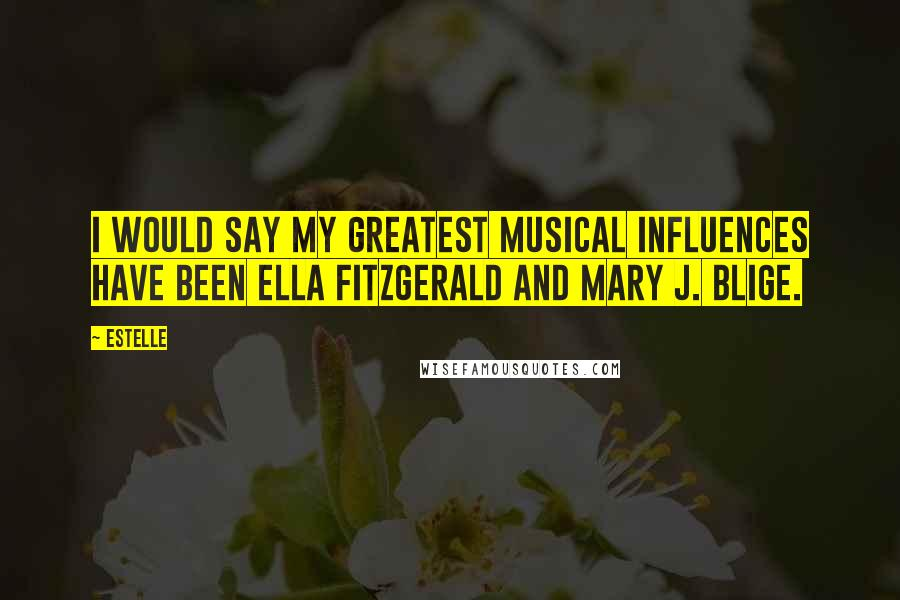Estelle quotes: I would say my greatest musical influences have been Ella Fitzgerald and Mary J. Blige.