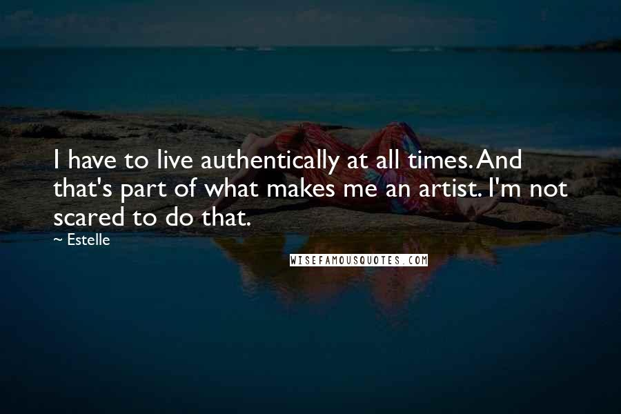 Estelle quotes: I have to live authentically at all times. And that's part of what makes me an artist. I'm not scared to do that.
